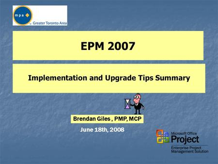 EPM 2007 Implementation and Upgrade Tips Summary June 18th, 2008 Brendan Giles, PMP, MCP.