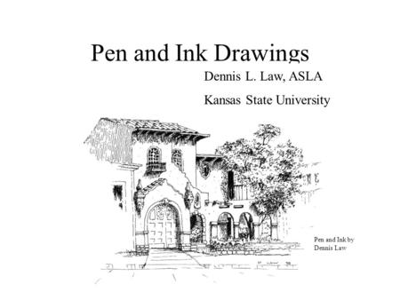 Pen and Ink Drawings Dennis L. Law, ASLA Kansas State University Pen and Ink by Dennis Law.