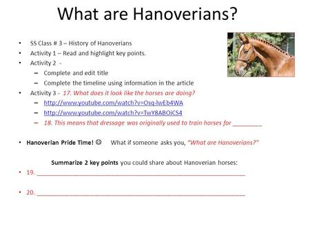 What are Hanoverians? SS Class # 3 – History of Hanoverians Activity 1 – Read and highlight key points. Activity 2 - – Complete and edit title – Complete.