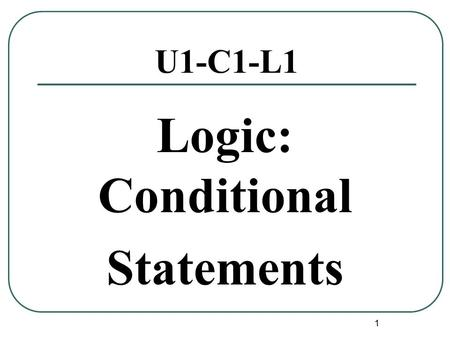 1 U1-C1-L1 Logic: Conditional Statements. Conditional Statements 2 Conditional Statement Definition:A conditional statement is a statement that can be.