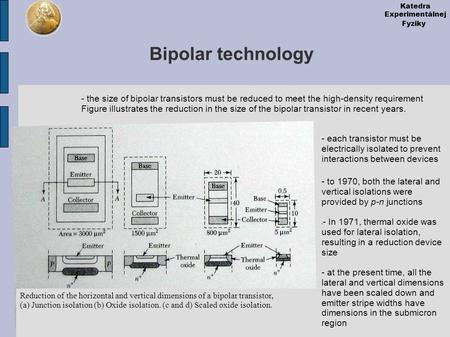 Katedra Experimentálnej Fyziky Bipolar technology - the size of bipolar transistors must be reduced to meet the high-density requirement Figure illustrates.