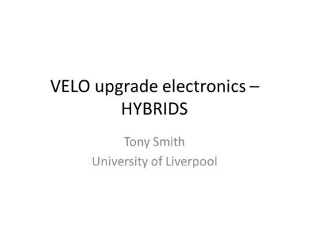 VELO upgrade electronics – HYBRIDS Tony Smith University of Liverpool.
