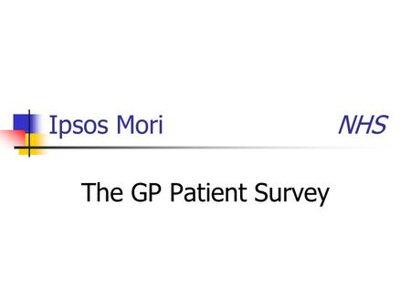 Ipsos Mori NHS The GP Patient Survey. The Department of health is running the GP patient survey again this year to assess patients' experiences of their.