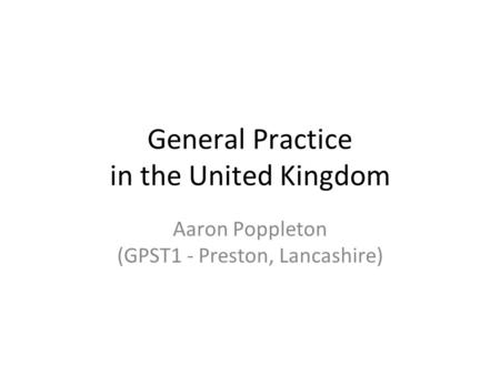 General Practice in the United Kingdom Aaron Poppleton (GPST1 - Preston, Lancashire)