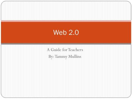 "A Guide for Teachers By: Tammy Mullins Web 2.0 What is it? ""A Web 2.0 site allows users to interact and collaborate with each other in a social media."