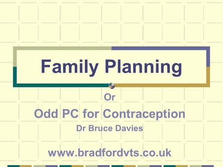 Family Planning Or Odd PC for Contraception Dr Bruce Davies www.bradfordvts.co.uk.