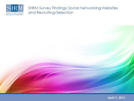 SHRM Survey Findings: Social Networking Websites and Recruiting/Selection April 11, 2013.