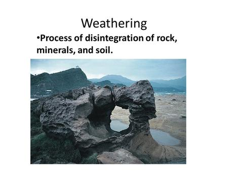 Weathering Process of disintegration of rock, minerals, and soil.