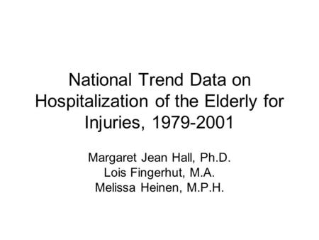 National Trend Data on Hospitalization of the Elderly for Injuries, 1979-2001 Margaret Jean Hall, Ph.D. Lois Fingerhut, M.A. Melissa Heinen, M.P.H.