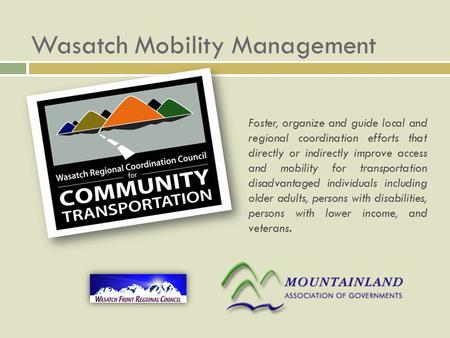 Wasatch Mobility Management Foster, organize and guide local and regional coordination efforts that directly or indirectly improve access and mobility.