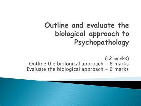 (12 marks) Outline the biological approach - 6 marks Evaluate the biological approach - 6 marks.