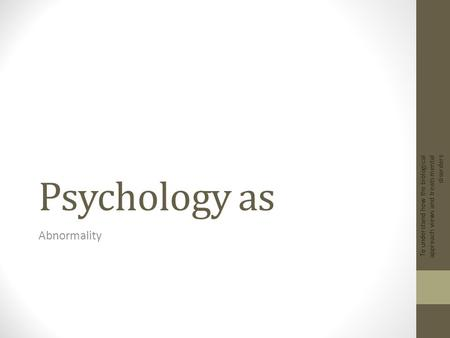 Psychology as Abnormality To understand how the biological approach views and treats mental disorders.
