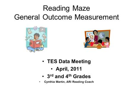 Reading Maze General Outcome Measurement TES Data Meeting April, 2011 3 rd and 4 th Grades Cynthia Martin, ARI Reading Coach.