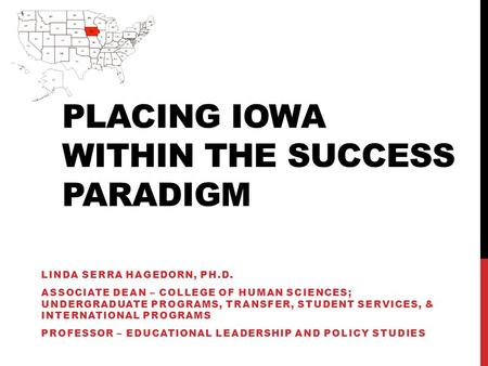 PLACING IOWA WITHIN THE SUCCESS PARADIGM LINDA SERRA HAGEDORN, PH.D. ASSOCIATE DEAN – COLLEGE OF HUMAN SCIENCES; UNDERGRADUATE PROGRAMS, TRANSFER, STUDENT.