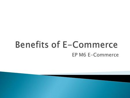 EP M6 E-Commerce.  Today we will have a look at the benefits for businesses that use E-Commerce against traditional methods.  There are benefits both.