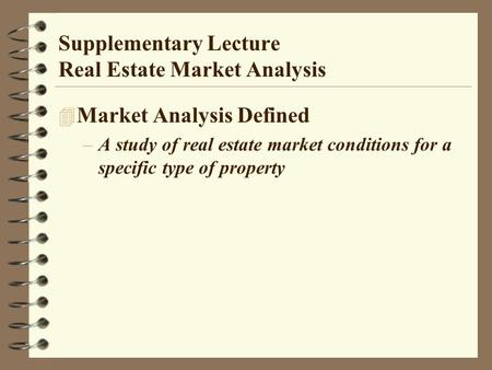 Supplementary Lecture Real Estate Market Analysis 4 Market Analysis Defined –A study of real estate market conditions for a specific type of property.