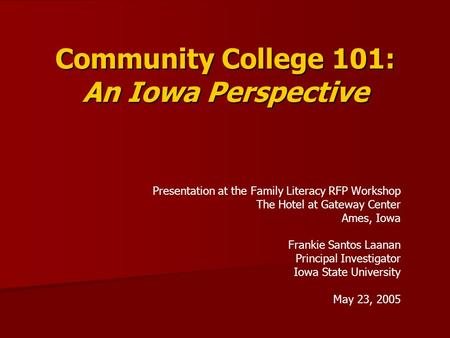 Community College 101: An Iowa Perspective Presentation at the Family Literacy RFP Workshop The Hotel at Gateway Center Ames, Iowa Frankie Santos Laanan.