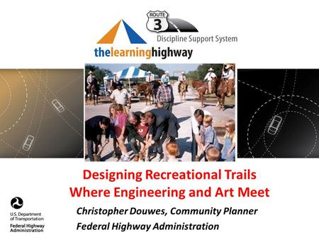 Designing Recreational Trails Where Engineering and Art Meet Christopher Douwes, Community Planner Federal Highway Administration.