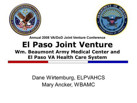 Annual 2008 VA/DoD Joint Venture Conference El Paso Joint Venture Wm. Beaumont Army Medical Center and El Paso VA Health Care System Dane Wirtemburg, ELPVAHCS.