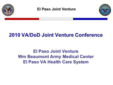 El Paso Joint Venture 2010 VA/DoD Joint Venture Conference El Paso Joint Venture Wm Beaumont Army Medical Center El Paso VA Health Care System.