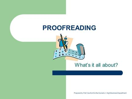 PROOFREADING What's it all about? Prepared by Pat Crawford for the Sunset Jr. High Business Department.