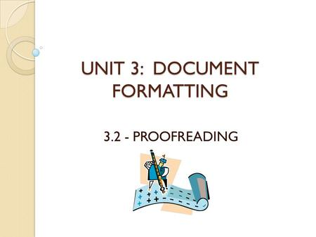 UNIT 3: DOCUMENT FORMATTING 3.2 - PROOFREADING. INTRODUCTION In this lesson you will learn: ◦ What proofreading is ◦ Who does proofreading ◦ Why proofreading.