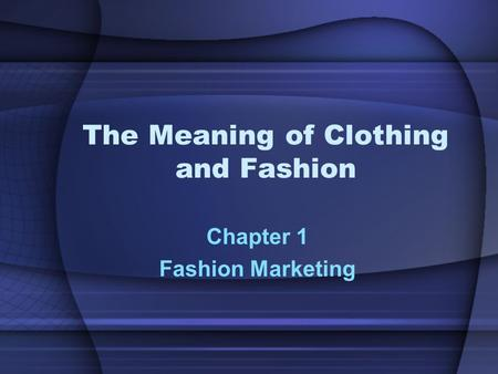 The Meaning of Clothing and Fashion Chapter 1 Fashion Marketing.