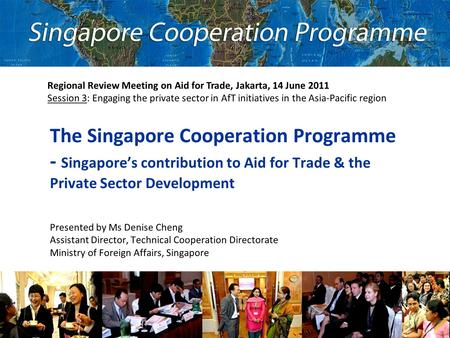 The Singapore Cooperation Programme - Singapore's contribution to Aid for Trade & the Private Sector Development Presented by Ms Denise Cheng Assistant.