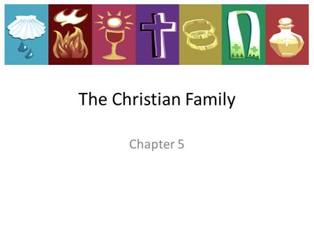 "Chapter 5 The Christian Family. ""No one is without a family in this world: the Church is a home and a family for everyone"" Pope John Paul II."