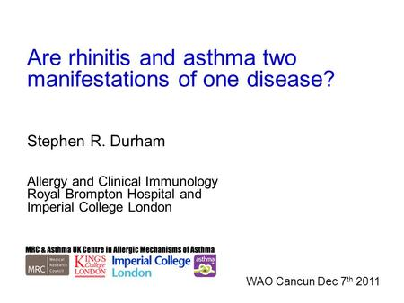 Are rhinitis and asthma two manifestations of one disease? Stephen R. Durham Allergy and Clinical Immunology Royal Brompton Hospital and Imperial College.