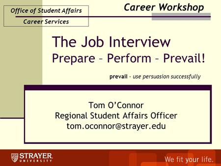 Office of Student Affairs Career Services The Job Interview Prepare – Perform – Prevail! Tom O'Connor Regional Student Affairs Officer