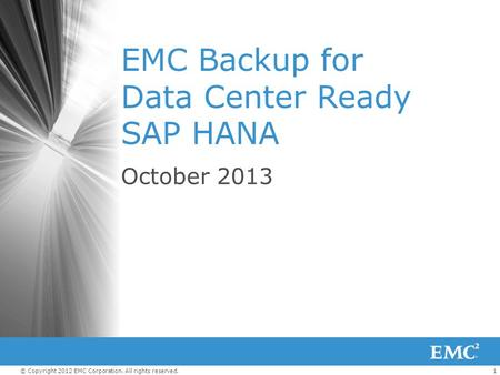 1© Copyright 2012 EMC Corporation. All rights reserved. EMC Backup for Data Center Ready SAP HANA October 2013.