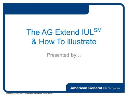 FOR PRODUCER USE ONLY – NOT FOR DISSEMINATION TO THE PUBLIC The AG Extend IUL SM & How To Illustrate Presented by…