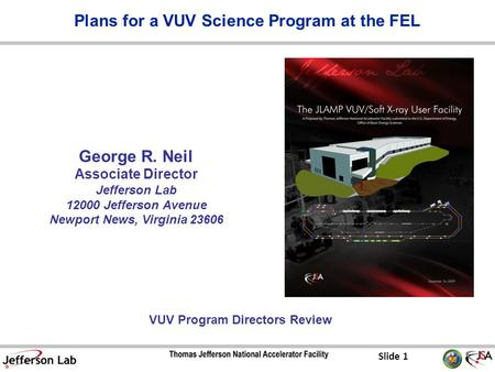 Slide 1 George R. Neil Associate Director Jefferson Lab 12000 Jefferson Avenue Newport News, Virginia 23606 VUV Program Directors Review Plans for a VUV.