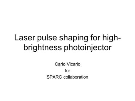 Laser pulse shaping for high- brightness photoinjector Carlo Vicario for SPARC collaboration.