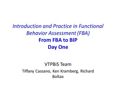 Introduction and Practice in Functional Behavior Assessment (FBA) From FBA to BIP Day One VTPBiS Team Tiffany Cassano, Ken Kramberg, Richard Boltax.