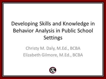 Developing Skills and Knowledge in Behavior Analysis in Public School Settings Christy M. Daly, M.Ed., BCBA Elizabeth Gilmore, M.Ed., BCBA.