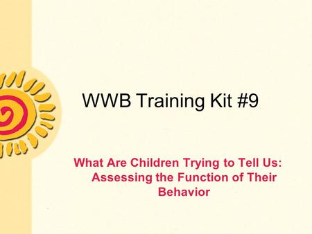 WWB Training Kit #9 What Are Children Trying to Tell Us: Assessing the Function of Their Behavior.