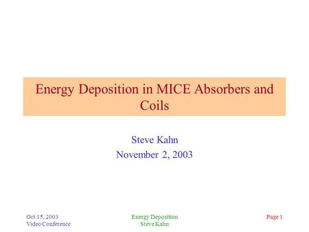 Oct 15, 2003 Video Conference Energy Deposition Steve Kahn Page 1 Energy Deposition in MICE Absorbers and Coils Steve Kahn November 2, 2003.