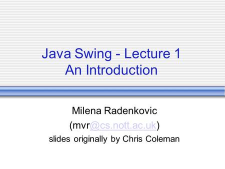 Java Swing - Lecture 1 An Introduction Milena Radenkovic slides originally by Chris Coleman.