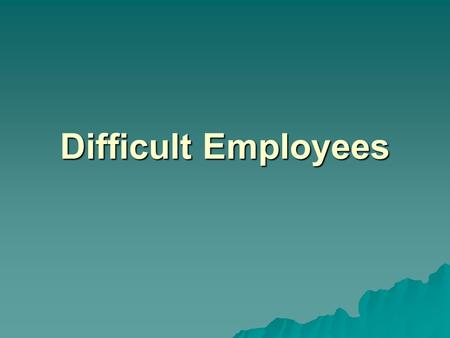 Difficult Employees. Examples of poor performance?  Habitual lateness/absence  Unfair & deceptive tactics  Insubordination  Breaking policy  Theft.