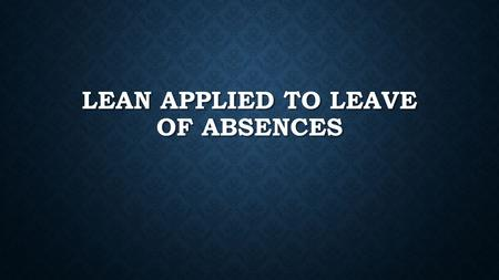 LEAN APPLIED TO LEAVE OF ABSENCES. MISSION Vision.