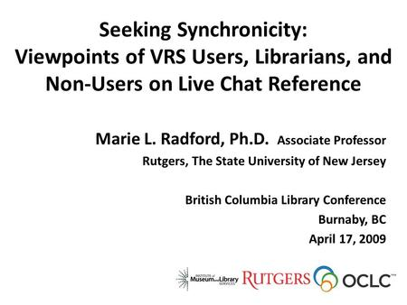 Seeking Synchronicity: Viewpoints of VRS Users, Librarians, and Non-Users on Live Chat Reference Marie L. Radford, Ph.D. Associate Professor Rutgers, The.