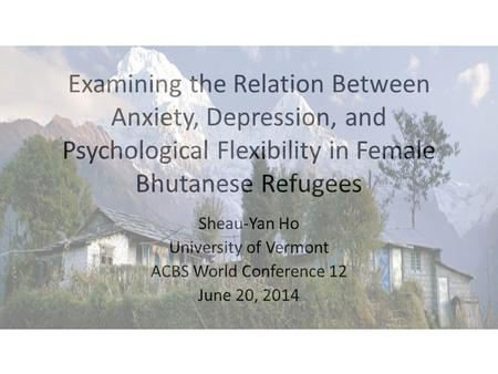 Examining the Relation Between Anxiety, Depression, and Psychological Flexibility in Female Bhutanese Refugees Sheau-Yan Ho University of Vermont ACBS.