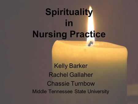 Spirituality in Nursing Practice Kelly Barker Rachel Gallaher Chassie Turnbow Middle Tennessee State University.