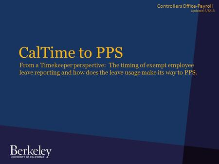 CalTime to PPS From a Timekeeper perspective: The timing of exempt employee leave reporting and how does the leave usage make its way to PPS. Controllers.