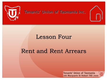 Tenants' Union of Tasmania Inc. Lesson Four Rent and Rent Arrears.