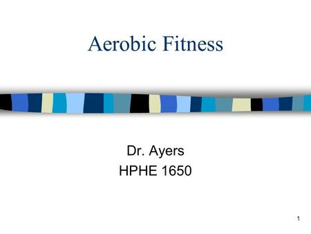 1 Aerobic Fitness Dr. Ayers HPHE 1650. 2008 Physical Activity Guidelines for Children and Adolescents (Ages 6–17) n Participate in 60+ minutes PA per.