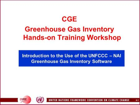 6.1 1 Introduction to the Use of the UNFCCC – NAI Greenhouse Gas Inventory Software CGE Greenhouse Gas Inventory Hands-on Training Workshop.