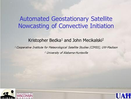 Automated Geostationary Satellite Nowcasting of Convective Initiation Kristopher Bedka 1 and John Mecikalski 2 1 Cooperative Institute for Meteorological.